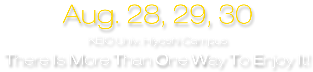 Aug. 28, 29, 30 at KEIO Univ. Hiyoshi Campus [There Is More Than One Way To Enjoy It!]